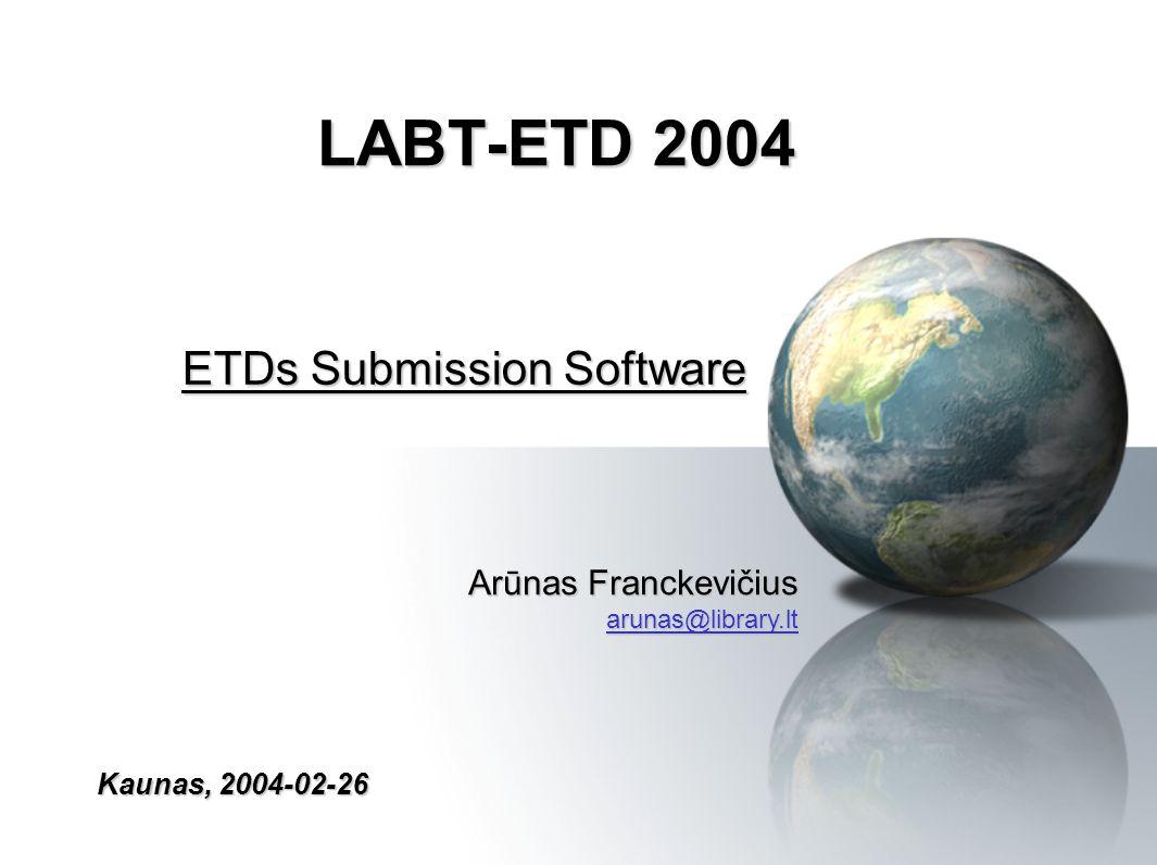LABT-ETD 2004 ETDs Submission Software Kaunas, 2004-02-26 Arūnas Franckevičius arunas@library.lt