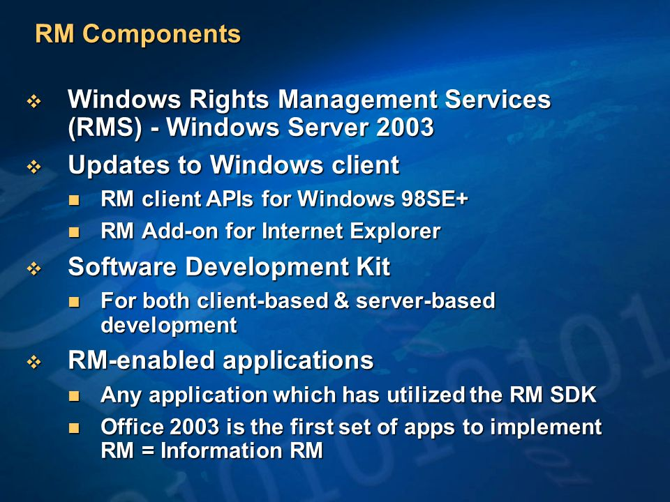 RM Components  Windows Rights Management Services (RMS) - Windows Server 2003  Updates to Windows client RM client APIs for Windows 98SE+ RM client APIs for Windows 98SE+ RM Add-on for Internet Explorer RM Add-on for Internet Explorer  Software Development Kit For both client-based & server-based development For both client-based & server-based development  RM-enabled applications Any application which has utilized the RM SDK Any application which has utilized the RM SDK Office 2003 is the first set of apps to implement RM = Information RM Office 2003 is the first set of apps to implement RM = Information RM