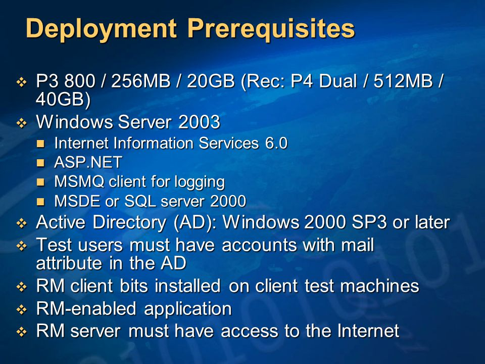Deployment Prerequisites  P3 800 / 256MB / 20GB (Rec: P4 Dual / 512MB / 40GB)  Windows Server 2003 Internet Information Services 6.0 Internet Information Services 6.0 ASP.NET ASP.NET MSMQ client for logging MSMQ client for logging MSDE or SQL server 2000 MSDE or SQL server 2000  Active Directory (AD): Windows 2000 SP3 or later  Test users must have accounts with mail attribute in the AD  RM client bits installed on client test machines  RM-enabled application  RM server must have access to the Internet