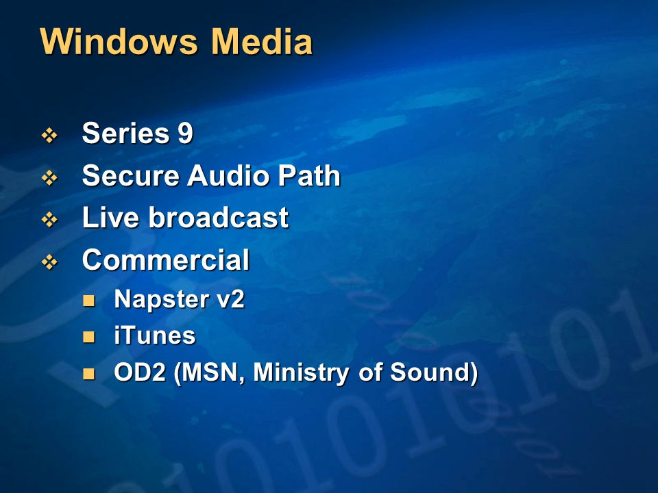 Windows Media  Series 9  Secure Audio Path  Live broadcast  Commercial Napster v2 Napster v2 iTunes iTunes OD2 (MSN, Ministry of Sound) OD2 (MSN, Ministry of Sound)