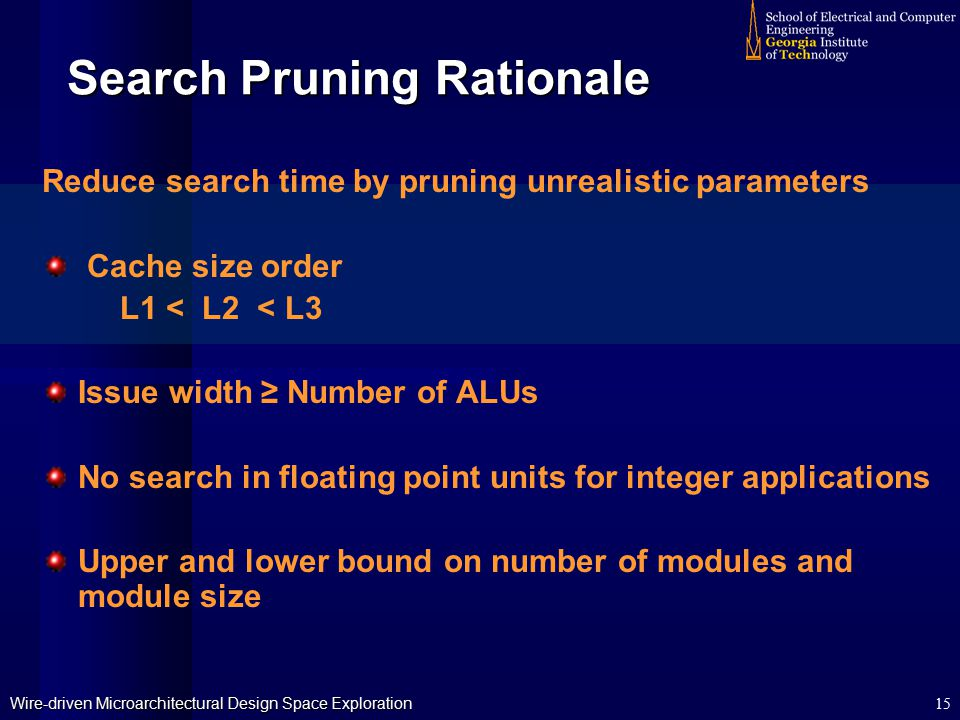 Wire-driven Microarchitectural Design Space Exploration 15 Search Pruning Rationale Reduce search time by pruning unrealistic parameters Cache size order L1 < L2 < L3 Issue width ≥ Number of ALUs No search in floating point units for integer applications Upper and lower bound on number of modules and module size