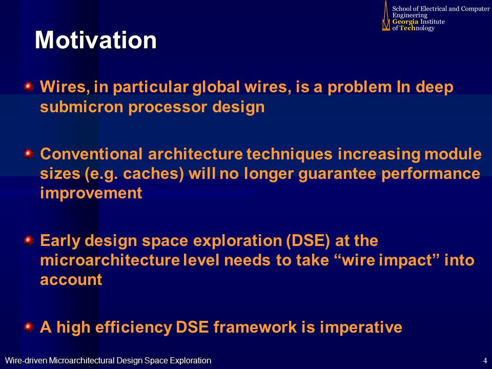 Wire-driven Microarchitectural Design Space Exploration 4 Motivation Wires, in particular global wires, is a problem In deep submicron processor design Conventional architecture techniques increasing module sizes (e.g.