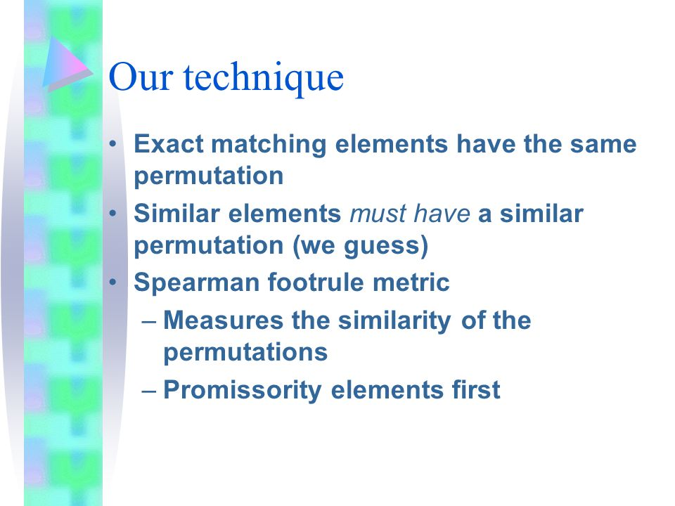 Our technique Exact matching elements have the same permutation Similar elements must have a similar permutation (we guess) Spearman footrule metric –Measures the similarity of the permutations –Promissority elements first