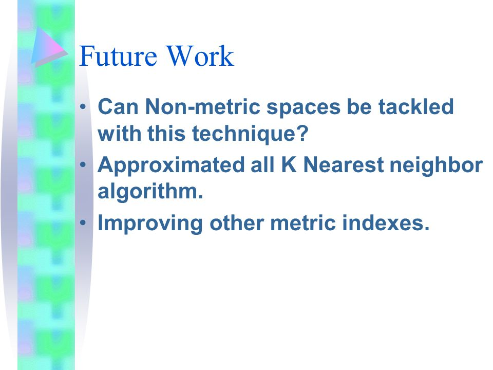 Future Work Can Non-metric spaces be tackled with this technique.