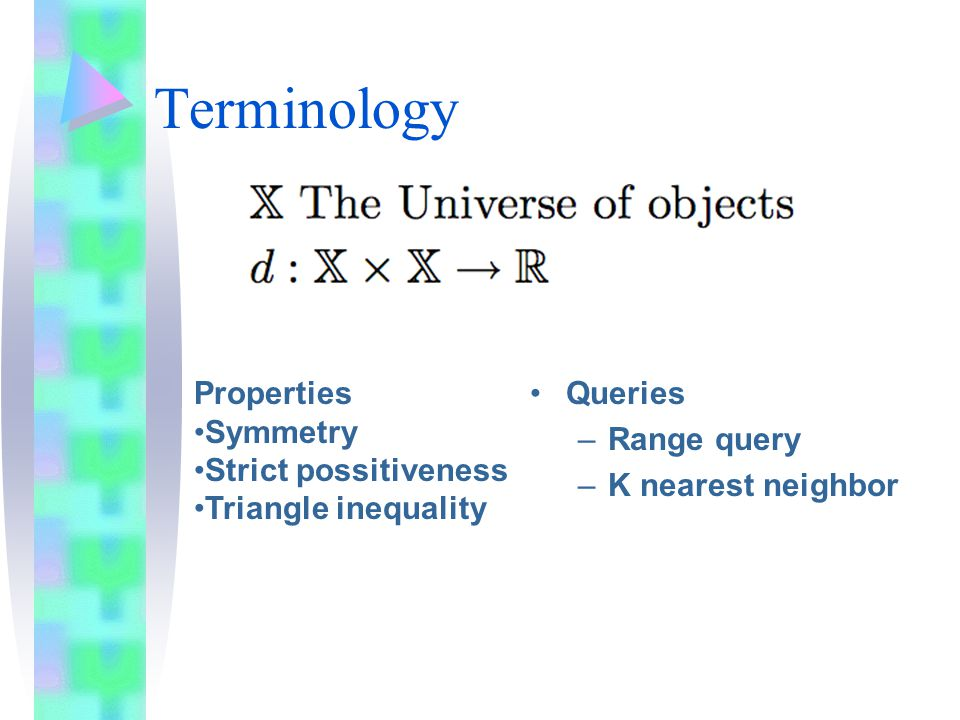 Terminology Queries –Range query –K nearest neighbor Properties Symmetry Strict possitiveness Triangle inequality