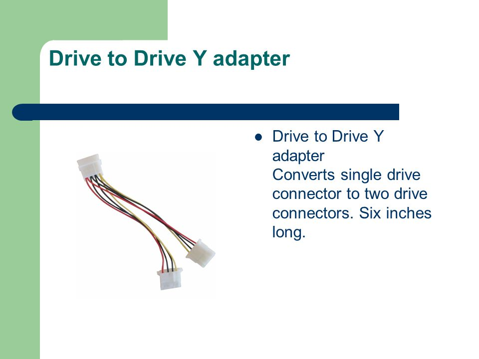 Drive to Drive Y adapter Drive to Drive Y adapter Converts single drive connector to two drive connectors.