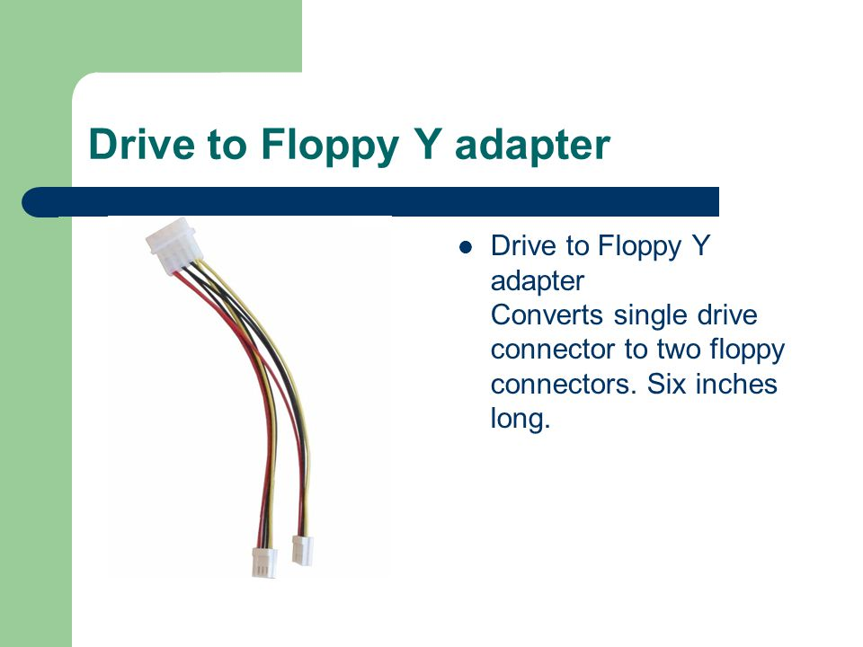 Drive to Floppy Y adapter Drive to Floppy Y adapter Converts single drive connector to two floppy connectors.