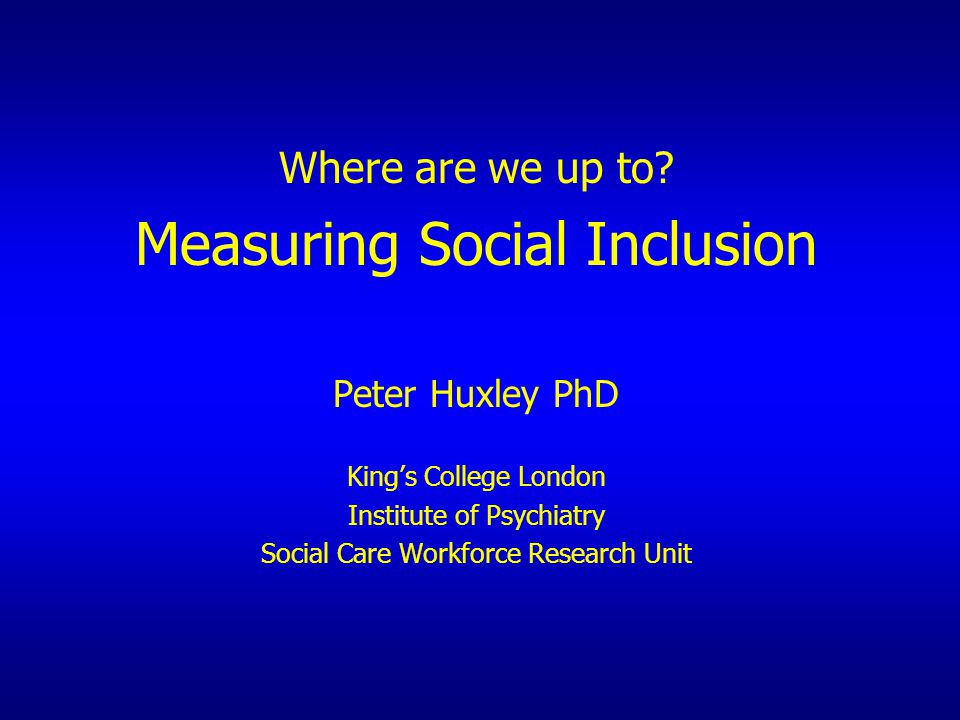 Where are we up to? Measuring Social Inclusion Peter Huxley PhD King's College London Institute of Psychiatry Social Care Workforce Research Unit