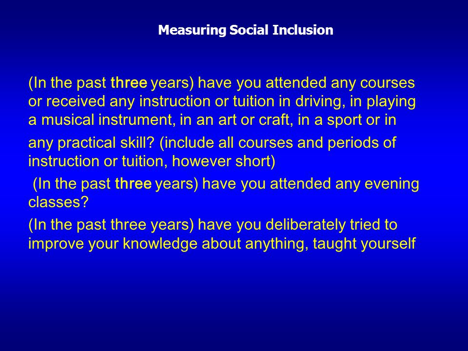 Measuring Social Inclusion (In the past three years) have you attended any courses or received any instruction or tuition in driving, in playing a mus