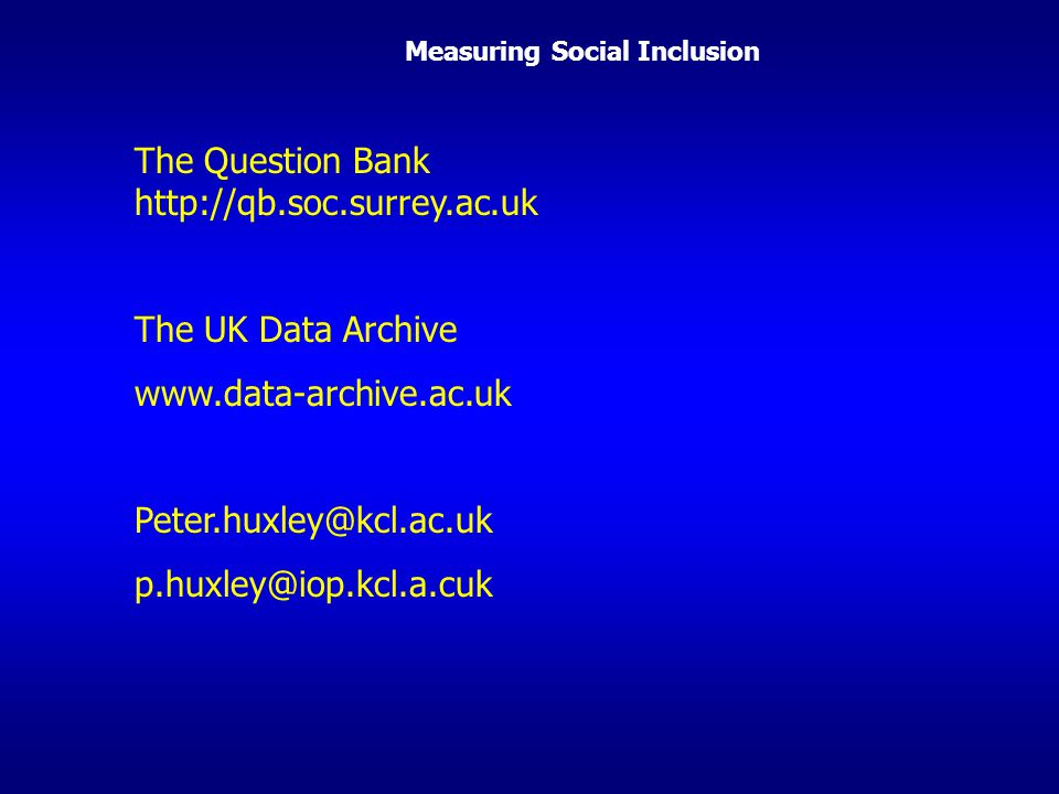 Measuring Social Inclusion The Question Bank http://qb.soc.surrey.ac.uk The UK Data Archive www.data-archive.ac.uk Peter.huxley@kcl.ac.uk p.huxley@iop