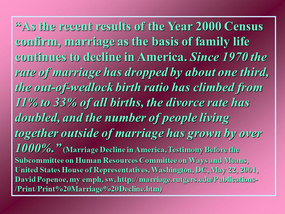 As the recent results of the Year 2000 Census confirm, marriage as the basis of family life continues to decline in America.