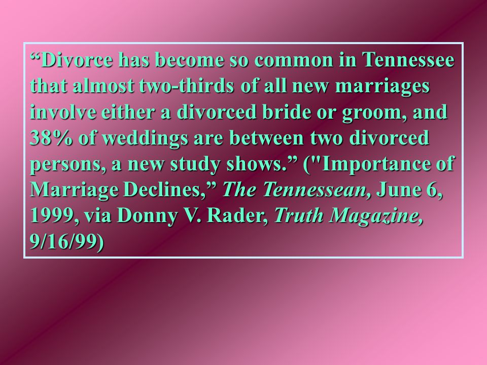 Divorce has become so common in Tennessee that almost two-thirds of all new marriages involve either a divorced bride or groom, and 38% of weddings are between two divorced persons, a new study shows. ( Importance of Marriage Declines, The Tennessean, June 6, 1999, via Donny V.