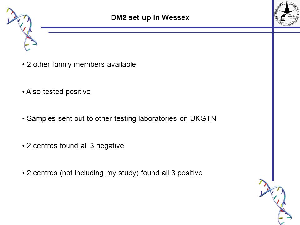 2 other family members available Also tested positive Samples sent out to other testing laboratories on UKGTN 2 centres found all 3 negative 2 centres (not including my study) found all 3 positive DM2 set up in Wessex