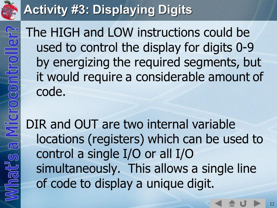 12 Activity #3: Displaying Digits The HIGH and LOW instructions could be used to control the display for digits 0-9 by energizing the required segments, but it would require a considerable amount of code.