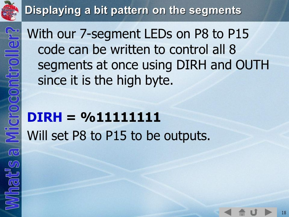 18 Displaying a bit pattern on the segments With our 7-segment LEDs on P8 to P15 code can be written to control all 8 segments at once using DIRH and OUTH since it is the high byte.