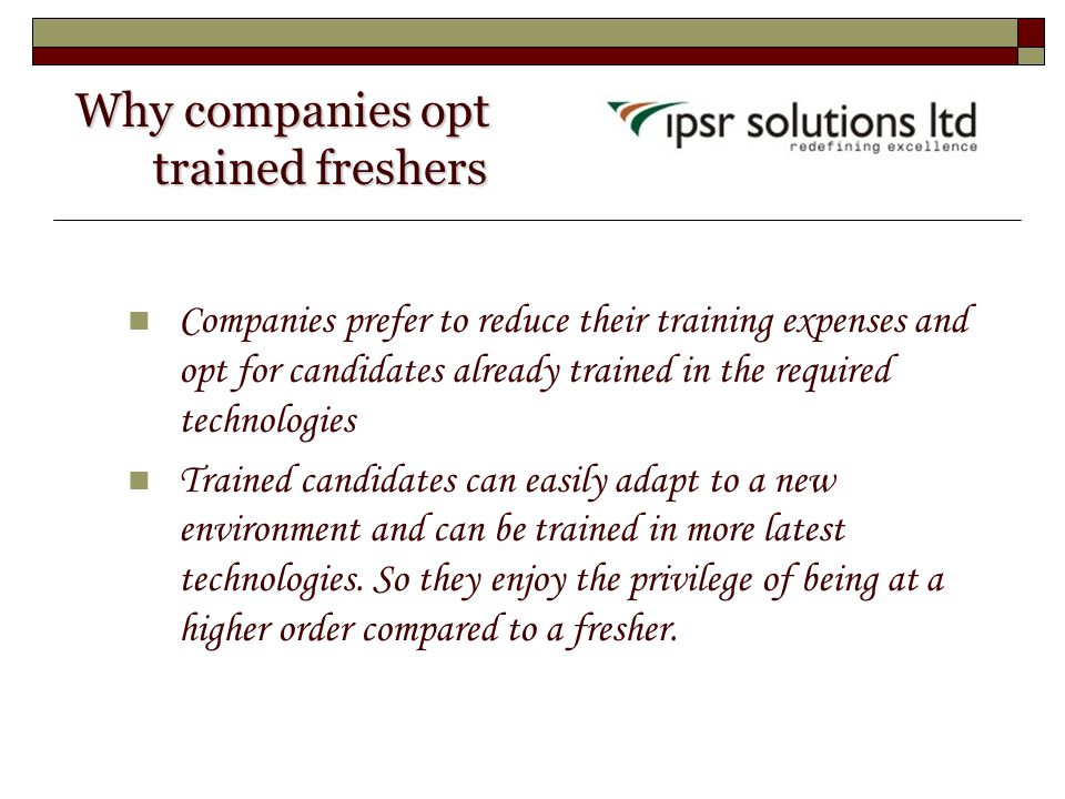 Why companies opt trained freshers Why companies opt trained freshers Companies prefer to reduce their training expenses and opt for candidates alread
