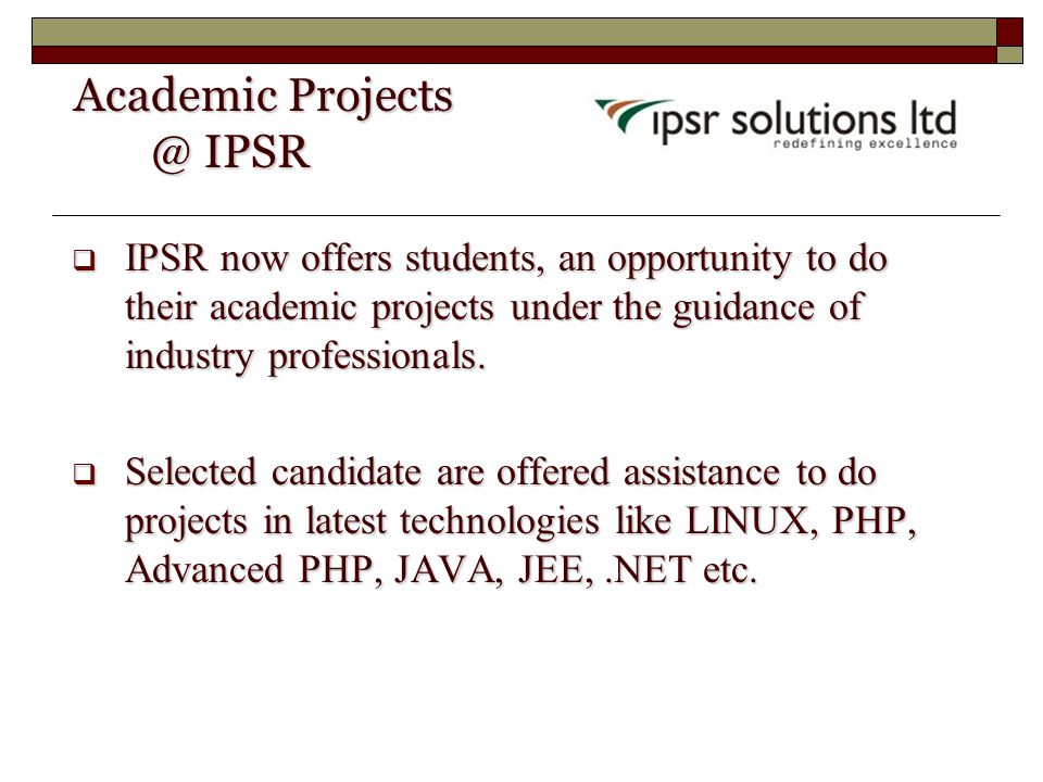 Academic Projects @ IPSR Academic Projects @ IPSR  IPSR now offers students, an opportunity to do their academic projects under the guidance of indus