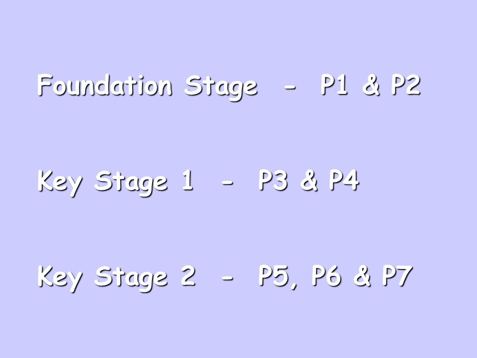 Foundation Stage - P1 & P2 Key Stage 1 - P3 & P4 Key Stage 2 - P5, P6 & P7