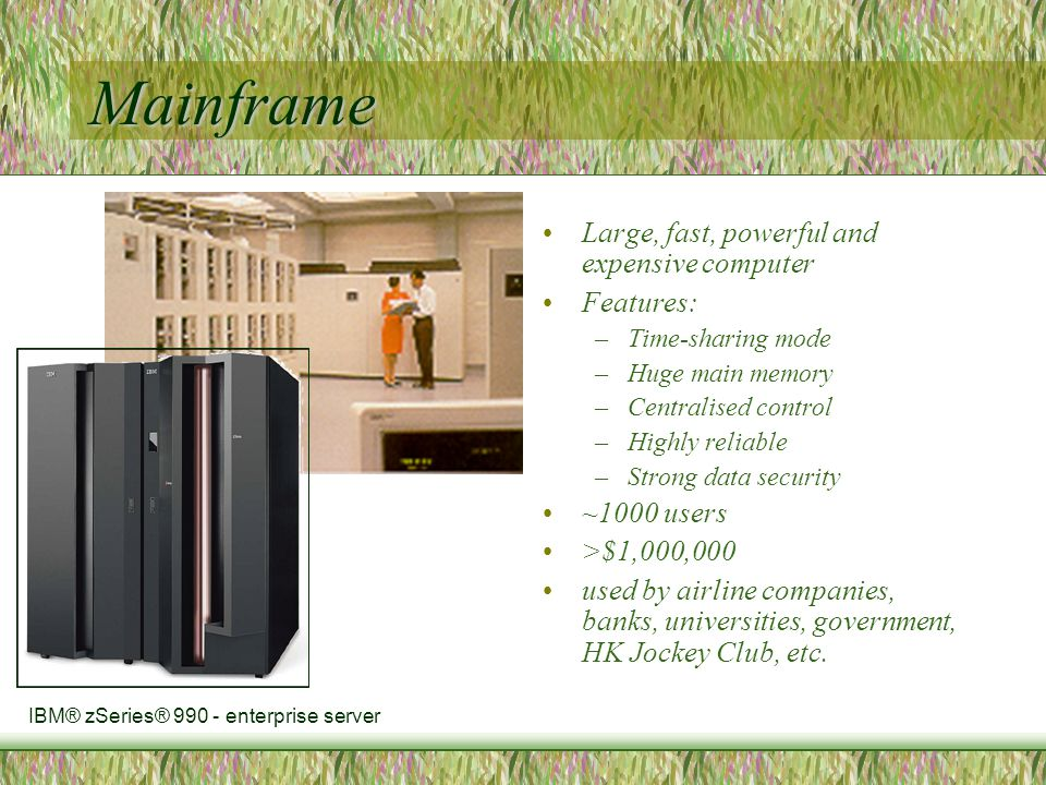 Mainframe Large, fast, powerful and expensive computer Features: –Time-sharing mode –Huge main memory –Centralised control –Highly reliable –Strong data security ~1000 users >$1,000,000 used by airline companies, banks, universities, government, HK Jockey Club, etc.