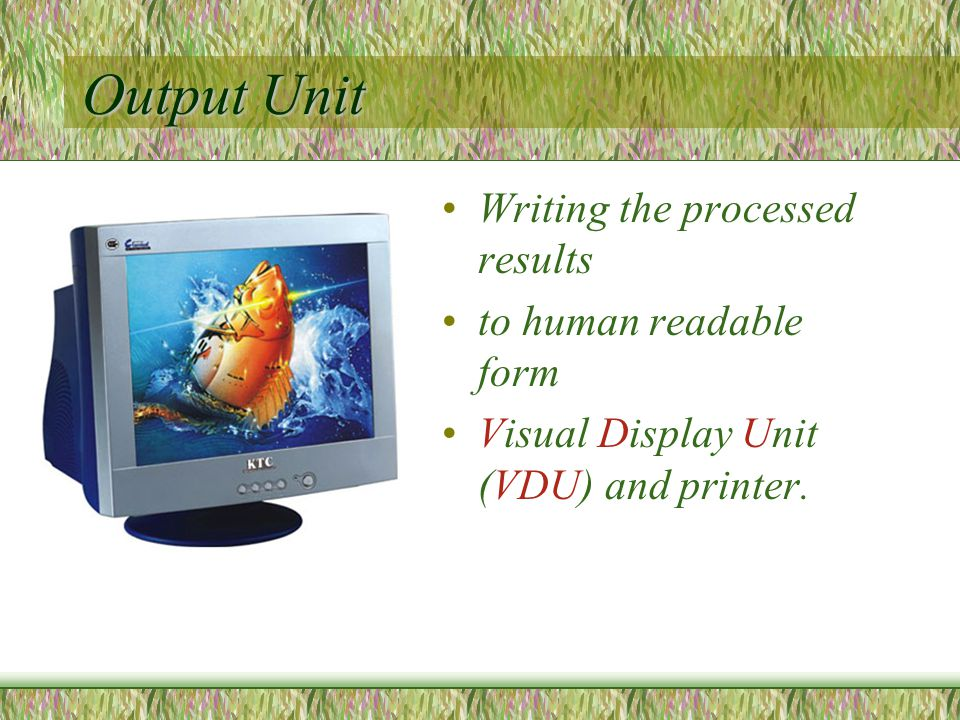 Output Unit Writing the processed results to human readable form Visual Display Unit (VDU) and printer.
