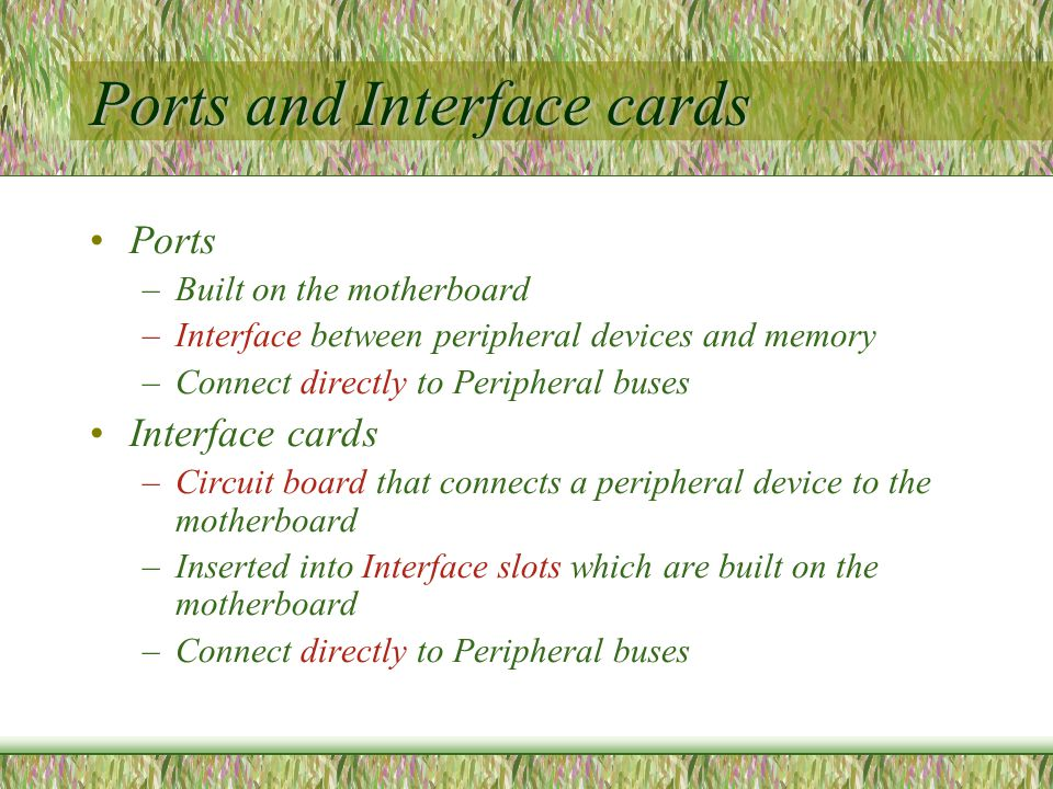Ports and Interface cards Ports –Built on the motherboard –Interface between peripheral devices and memory –Connect directly to Peripheral buses Interface cards –Circuit board that connects a peripheral device to the motherboard –Inserted into Interface slots which are built on the motherboard –Connect directly to Peripheral buses