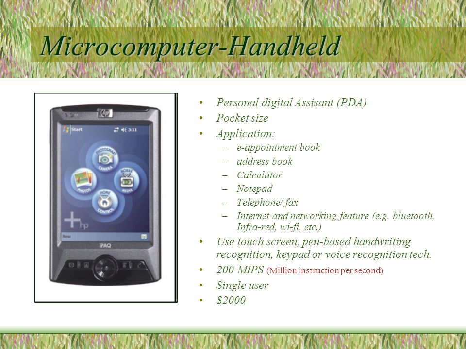 Microcomputer-Handheld Personal digital Assisant (PDA) Pocket size Application: –e-appointment book –address book –Calculator –Notepad –Telephone/ fax –Internet and networking feature (e.g.