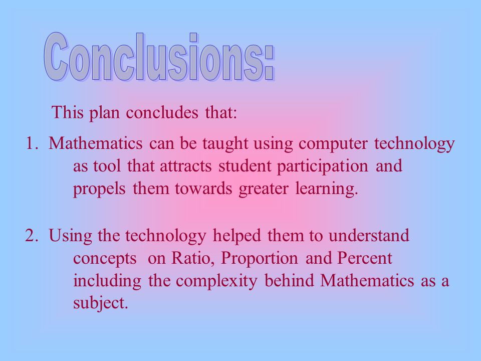 1. Mathematics can be taught using computer technology as tool that attracts student participation and propels them towards greater learning. This pla