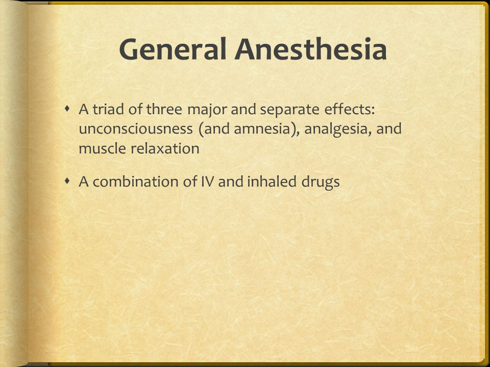 General Anesthesia  A triad of three major and separate effects: unconsciousness (and amnesia), analgesia, and muscle relaxation  A combination of IV and inhaled drugs