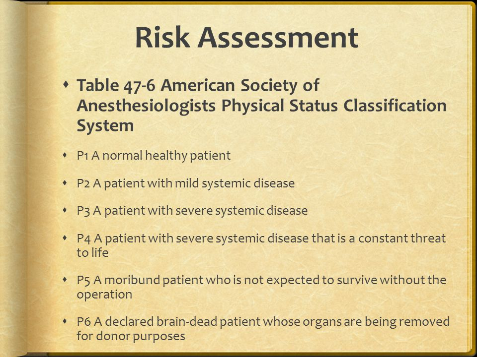 Risk Assessment  Table 47-6 American Society of Anesthesiologists Physical Status Classification System  P1 A normal healthy patient  P2 A patient with mild systemic disease  P3 A patient with severe systemic disease  P4 A patient with severe systemic disease that is a constant threat to life  P5 A moribund patient who is not expected to survive without the operation  P6 A declared brain-dead patient whose organs are being removed for donor purposes