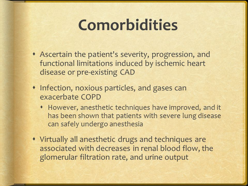 Comorbidities  Ascertain the patient s severity, progression, and functional limitations induced by ischemic heart disease or pre-existing CAD  Infection, noxious particles, and gases can exacerbate COPD  However, anesthetic techniques have improved, and it has been shown that patients with severe lung disease can safely undergo anesthesia  Virtually all anesthetic drugs and techniques are associated with decreases in renal blood flow, the glomerular filtration rate, and urine output
