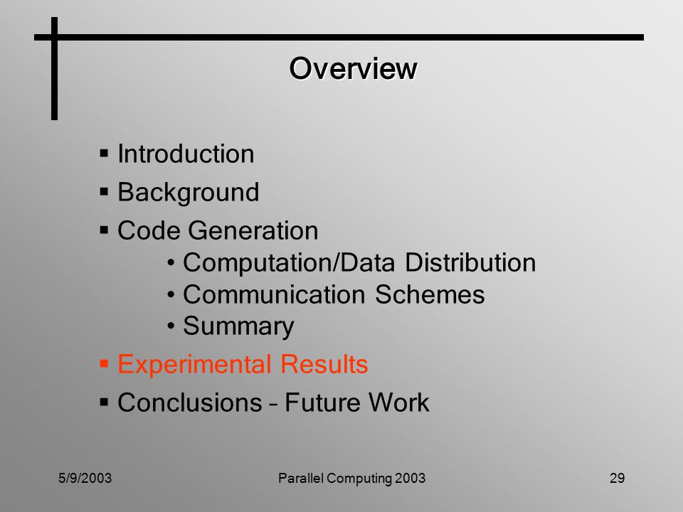 5/9/2003Parallel Computing 200329 Overview  Introduction  Background  Code Generation Computation/Data Distribution Communication Schemes Summary  Experimental Results  Conclusions – Future Work