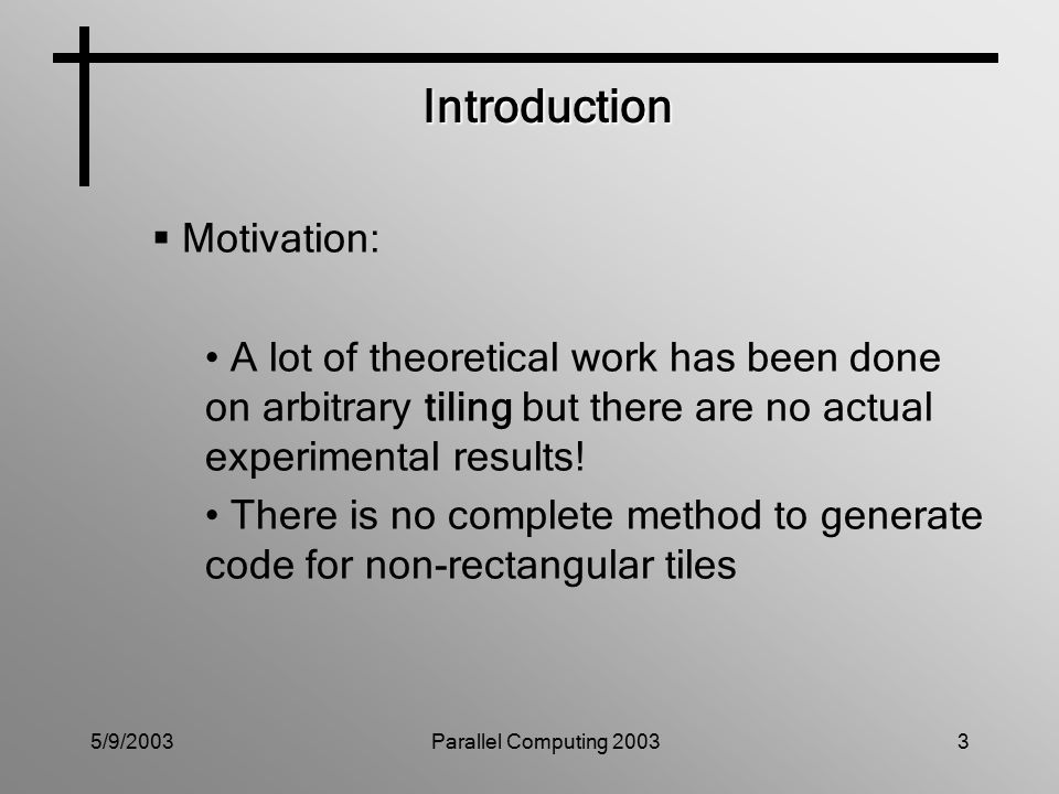 5/9/2003Parallel Computing 20033 Introduction  Motivation: A lot of theoretical work has been done on arbitrary tiling but there are no actual experimental results.