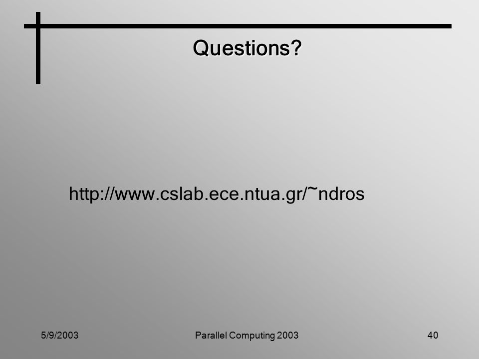 5/9/2003Parallel Computing 200340 Questions http://www.cslab.ece.ntua.gr/~ndros
