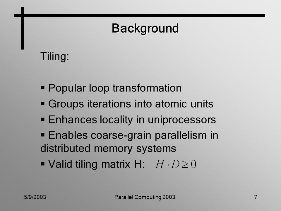 5/9/2003Parallel Computing 20037 Background Tiling:  Popular loop transformation  Groups iterations into atomic units  Enhances locality in uniprocessors  Enables coarse-grain parallelism in distributed memory systems  Valid tiling matrix H: