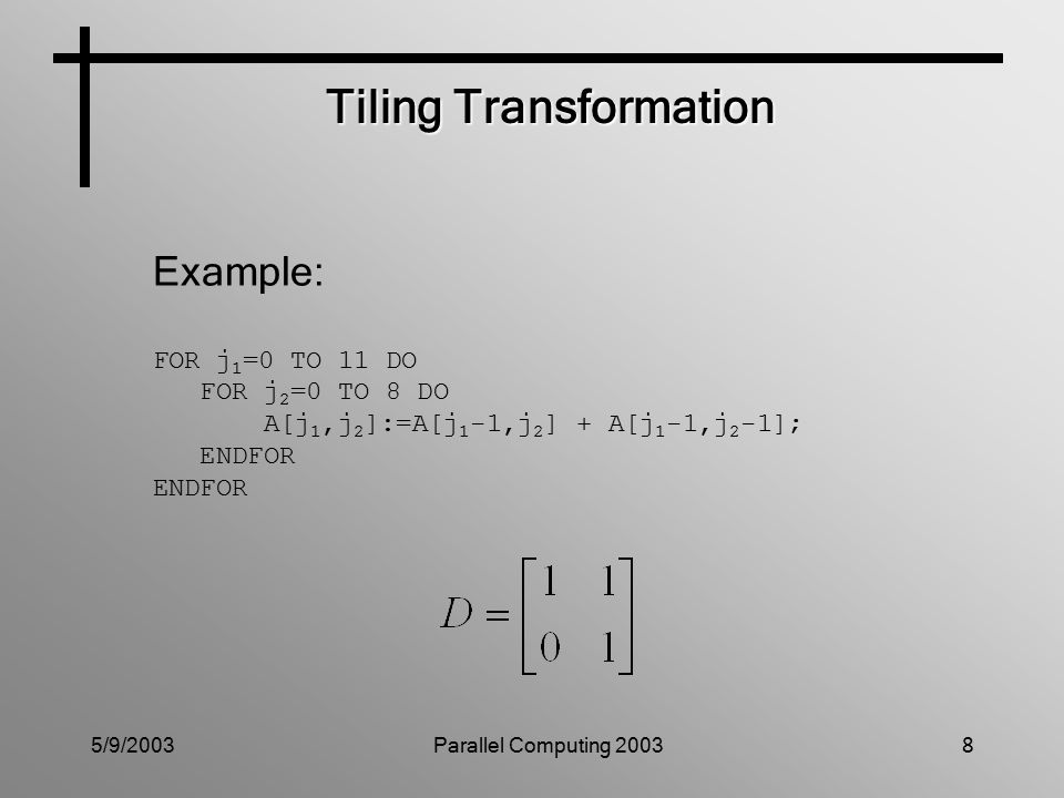 5/9/2003Parallel Computing 20038 Tiling Transformation Example: FOR j 1 =0 TO 11 DO FOR j 2 =0 TO 8 DO A[j 1,j 2 ]:=A[j 1 -1,j 2 ] + A[j 1 -1,j 2 -1]; ENDFOR