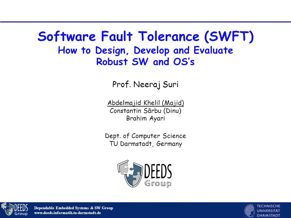Software Fault Tolerance (SWFT) How to Design, Develop and Evaluate Robust SW and OS's Dependable Embedded Systems & SW Group www.deeds.informatik.tu-darmstadt.de Prof.