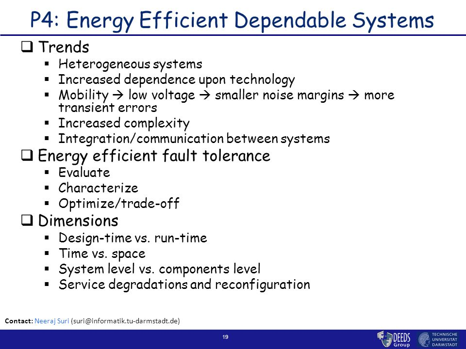 19 P4: Energy Efficient Dependable Systems  Trends  Heterogeneous systems  Increased dependence upon technology  Mobility  low voltage  smaller noise margins  more transient errors  Increased complexity  Integration/communication between systems  Energy efficient fault tolerance  Evaluate  Characterize  Optimize/trade-off  Dimensions  Design-time vs.