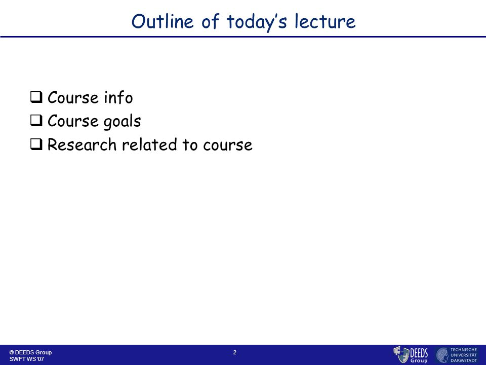 2 Outline of today's lecture  Course info  Course goals  Research related to course © DEEDS Group SWFT WS '07