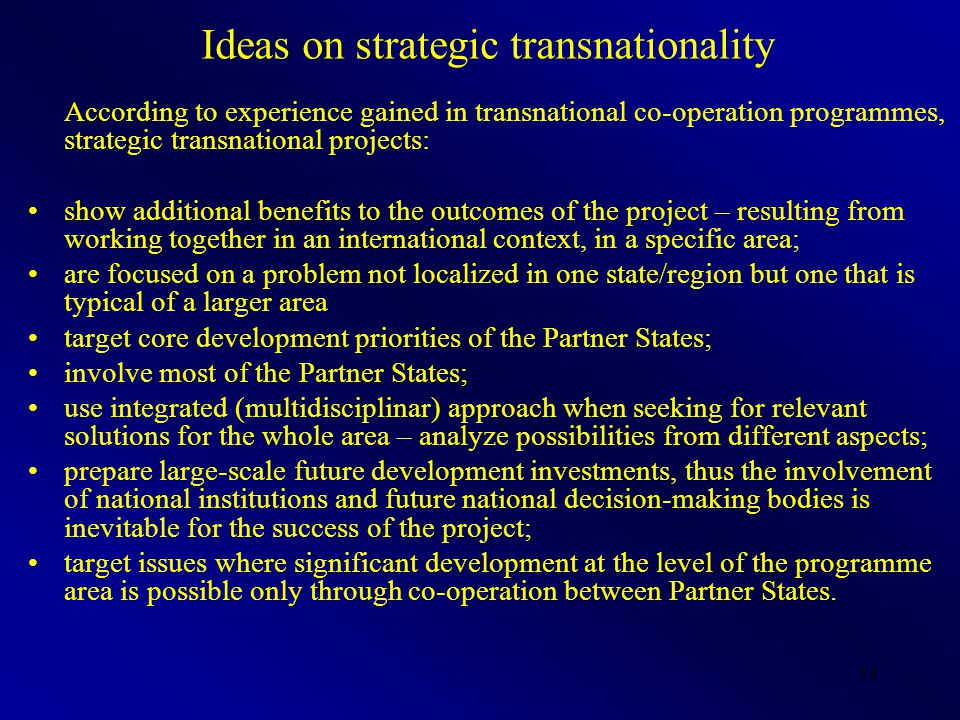 13 Ideas on strategic transnationality According to experience gained in transnational co-operation programmes, strategic transnational projects: show additional benefits to the outcomes of the project – resulting from working together in an international context, in a specific area; are focused on a problem not localized in one state/region but one that is typical of a larger area target core development priorities of the Partner States; involve most of the Partner States; use integrated (multidisciplinar) approach when seeking for relevant solutions for the whole area – analyze possibilities from different aspects; prepare large-scale future development investments, thus the involvement of national institutions and future national decision-making bodies is inevitable for the success of the project; target issues where significant development at the level of the programme area is possible only through co-operation between Partner States.