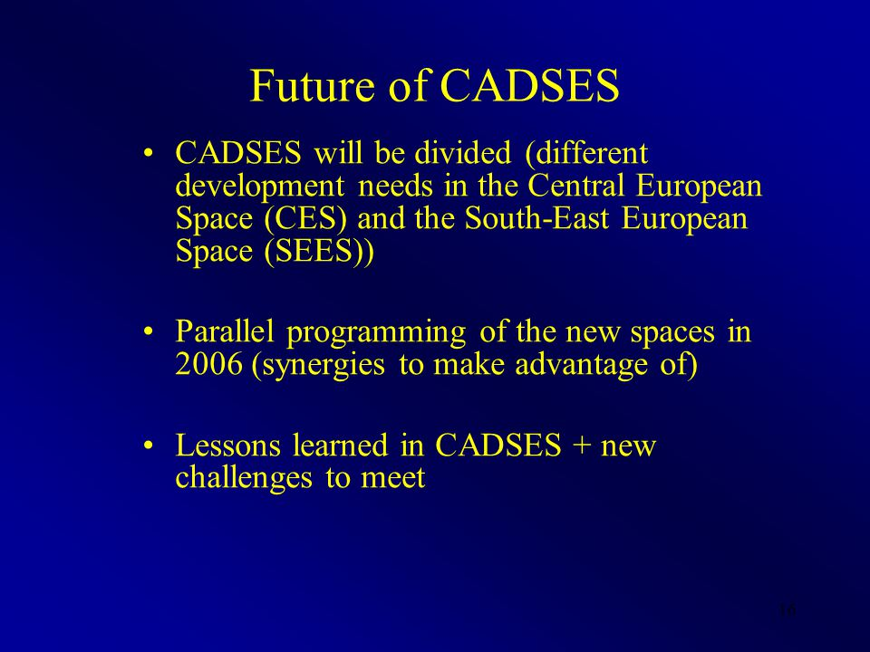 16 Future of CADSES CADSES will be divided (different development needs in the Central European Space (CES) and the South-East European Space (SEES)) Parallel programming of the new spaces in 2006 (synergies to make advantage of) Lessons learned in CADSES + new challenges to meet
