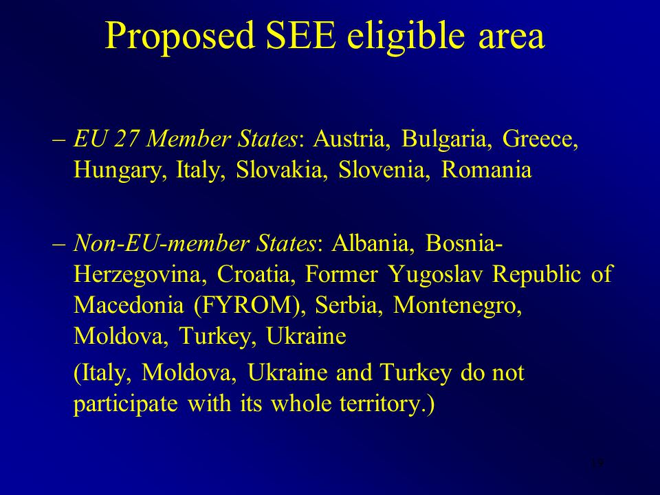 19 Proposed SEE eligible area –EU 27 Member States: Austria, Bulgaria, Greece, Hungary, Italy, Slovakia, Slovenia, Romania –Non-EU-member States: Albania, Bosnia- Herzegovina, Croatia, Former Yugoslav Republic of Mace­donia (FYROM), Serbia, Montenegro, Moldova, Turkey, Ukraine (Italy, Moldova, Ukraine and Turkey do not participate with its whole territory.)