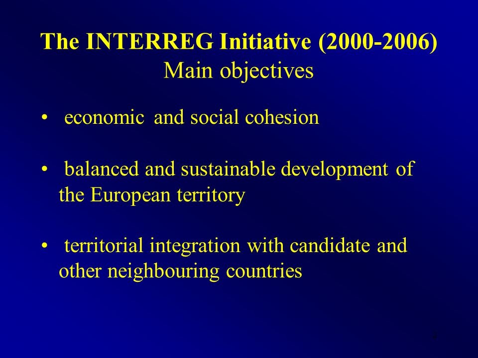 2 The INTERREG Initiative ( ) Main objectives economic and social cohesion balanced and sustainable development of the European territory territorial integration with candidate and other neighbouring countries