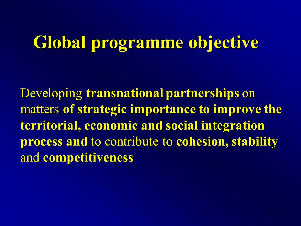 20 Global programme objective Developing transnational partnerships on matters of strategic importance to improve the territorial, economic and social