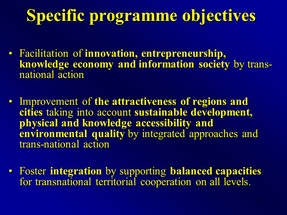21 Specific programme objectives Facilitation of innovation, entrepreneurship, knowledge economy and information society by trans- national actionFaci