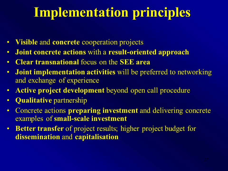 27 Implementation principles Visible and concrete cooperation projectsVisible and concrete cooperation projects Joint concrete actions with a result-o