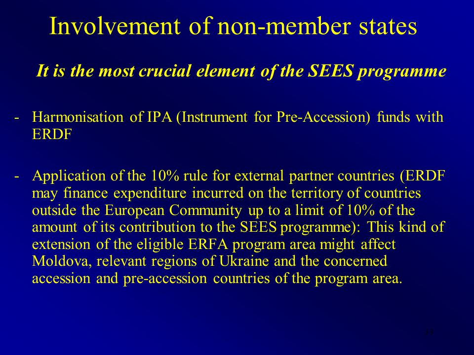 33 Involvement of non-member states It is the most crucial element of the SEES programme -Harmonisation of IPA (Instrument for Pre-Accession) funds with ERDF -Application of the 10% rule for external partner countries (ERDF may finance expenditure incurred on the territory of countries outside the European Community up to a limit of 10% of the amount of its contribution to the SEES programme): This kind of extension of the eligible ERFA program area might affect Moldova, relevant regions of Ukraine and the concerned accession and pre-accession countries of the program area.