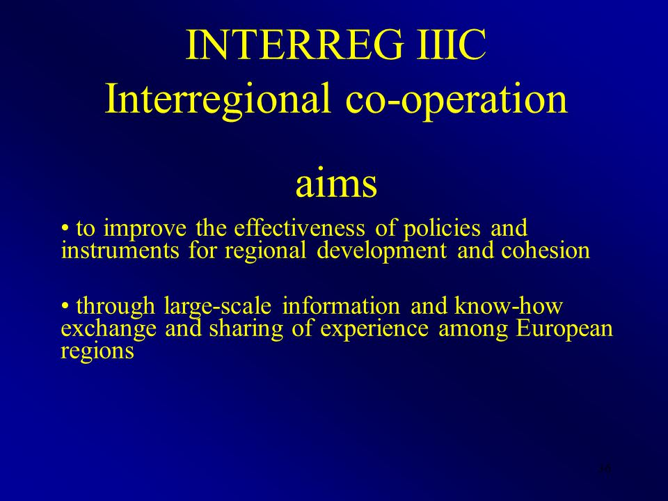 36 INTERREG IIIC Interregional co-operation aims to improve the effectiveness of policies and instruments for regional development and cohesion throug