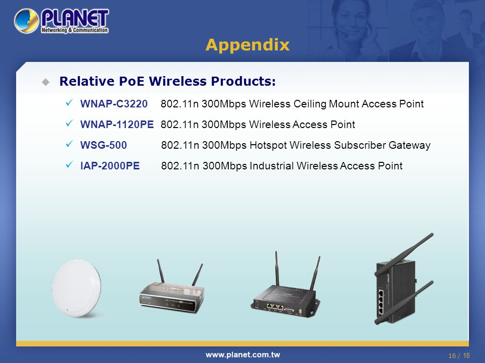 16 / 18  Relative PoE Wireless Products: WNAP-C3220 802.11n 300Mbps Wireless Ceiling Mount Access Point WNAP-1120PE 802.11n 300Mbps Wireless Access Point WSG-500 802.11n 300Mbps Hotspot Wireless Subscriber Gateway IAP-2000PE 802.11n 300Mbps Industrial Wireless Access Point Appendix
