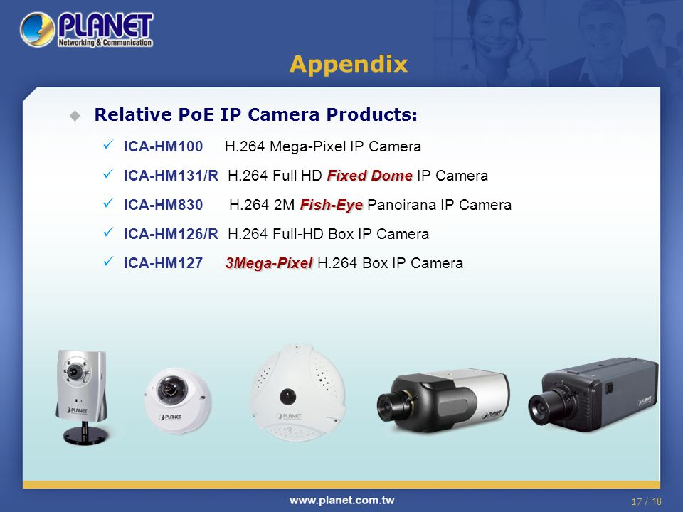 17 / 18  Relative PoE IP Camera Products: ICA-HM100 H.264 Mega-Pixel IP Camera Fixed Dome ICA-HM131/R H.264 Full HD Fixed Dome IP Camera Fish-Eye ICA-HM830 H.264 2M Fish-Eye Panoirana IP Camera ICA-HM126/R H.264 Full-HD Box IP Camera 3Mega-Pixel ICA-HM127 3Mega-Pixel H.264 Box IP Camera Appendix