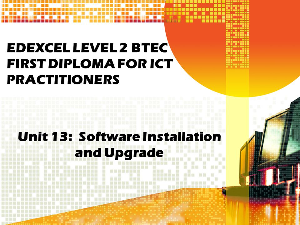 EDEXCEL LEVEL 2 BTEC FIRST DIPLOMA FOR ICT PRACTITIONERS Unit 13: Software Installation and Upgrade